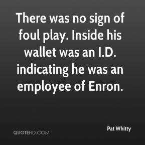 Pat Whitty  - There was no sign of foul play. Inside his wallet was an I.D. indicating he was an employee of Enron.