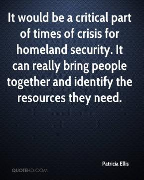Patricia Ellis  - It would be a critical part of times of crisis for homeland security. It can really bring people together and identify the resources they need.