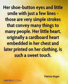 Patricia Hogan  - Her shoe-button eyes and little smile with just a few lines - those are very simple strokes that convey many things to many people. Her little heart, originally a cardboard heart embedded in her chest and later printed on her clothing, is such a sweet touch.