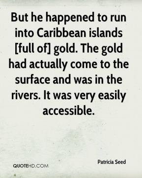 Patricia Seed  - But he happened to run into Caribbean islands [full of] gold. The gold had actually come to the surface and was in the rivers. It was very easily accessible.