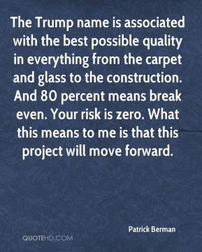 Patrick Berman  - The Trump name is associated with the best possible quality in everything from the carpet and glass to the construction. And 80 percent means break even. Your risk is zero. What this means to me is that this project will move forward.