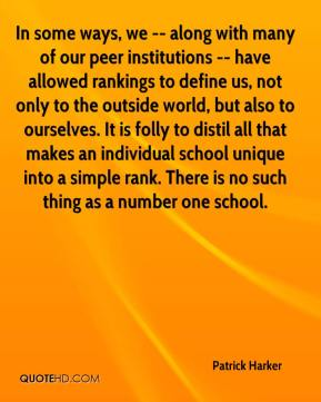 Patrick Harker  - In some ways, we -- along with many of our peer institutions -- have allowed rankings to define us, not only to the outside world, but also to ourselves. It is folly to distil all that makes an individual school unique into a simple rank. There is no such thing as a number one school.