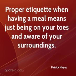 Patrick Hayes  - Proper etiquette when having a meal means just being on your toes and aware of your surroundings.