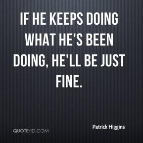 Patrick Higgins  - If he keeps doing what he's been doing, he'll be just fine.