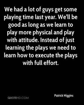 We had a lot of guys get some playing time last year. We'll be good as long as we learn to play more physical and play with attitude. Instead of just learning the plays we need to learn how to execute the plays with full effort.