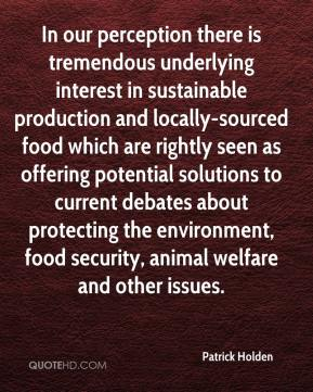 Patrick Holden  - In our perception there is tremendous underlying interest in sustainable production and locally-sourced food which are rightly seen as offering potential solutions to current debates about protecting the environment, food security, animal welfare and other issues.