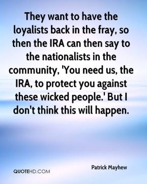 They want to have the loyalists back in the fray, so then the IRA can then say to the nationalists in the community, 'You need us, the IRA, to protect you against these wicked people.' But I don't think this will happen.