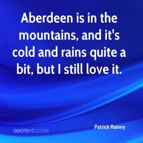 Patrick Rainey  - Aberdeen is in the mountains, and it's cold and rains quite a bit, but I still love it.