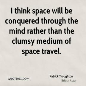 Patrick Troughton - I think space will be conquered through the mind rather than the clumsy medium of space travel.