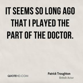 It seems so long ago that I played the part of the Doctor.