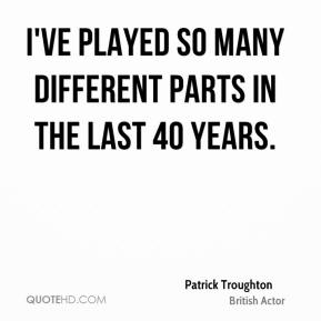 I've played so many different parts in the last 40 years.