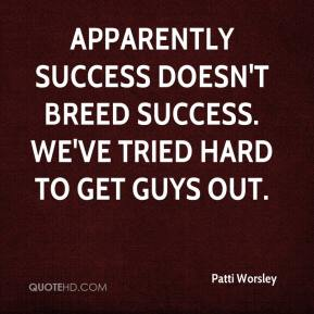 Patti Worsley  - Apparently success doesn't breed success. We've tried hard to get guys out.