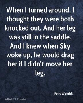 Patty Woodall  - When I turned around, I thought they were both knocked out. And her leg was still in the saddle. And I knew when Sky woke up, he would drag her if I didn't move her leg.