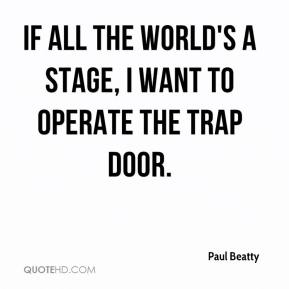 Paul Beatty  - If all the world's a stage, I want to operate the trap door.