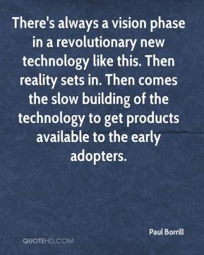 Paul Borrill  - There's always a vision phase in a revolutionary new technology like this. Then reality sets in. Then comes the slow building of the technology to get products available to the early adopters.