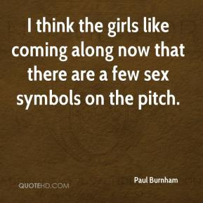 Paul Burnham  - I think the girls like coming along now that there are a few sex symbols on the pitch.