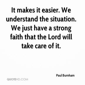 Paul Burnham  - It makes it easier. We understand the situation. We just have a strong faith that the Lord will take care of it.
