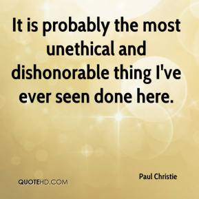 Paul Christie  - It is probably the most unethical and dishonorable thing I've ever seen done here.
