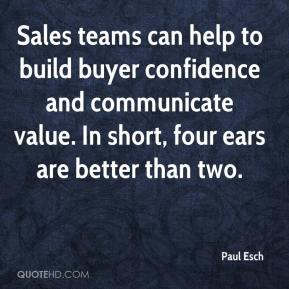 Paul Esch  - Sales teams can help to build buyer confidence and communicate value. In short, four ears are better than two.