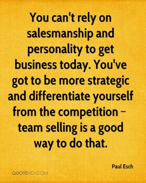 You can't rely on salesmanship and personality to get business today. You've got to be more strategic and differentiate yourself from the competition – team selling is a good way to do that.