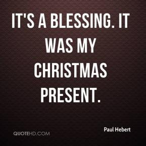 Paul Hebert  - It's a blessing. It was my Christmas present.