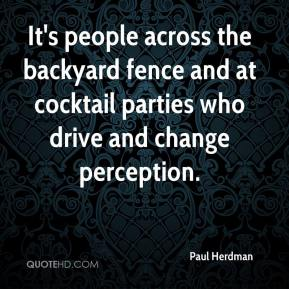 Paul Herdman  - It's people across the backyard fence and at cocktail parties who drive and change perception.