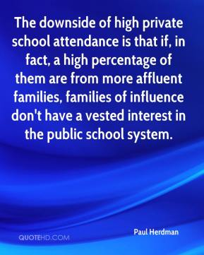 Paul Herdman  - The downside of high private school attendance is that if, in fact, a high percentage of them are from more affluent families, families of influence don't have a vested interest in the public school system.