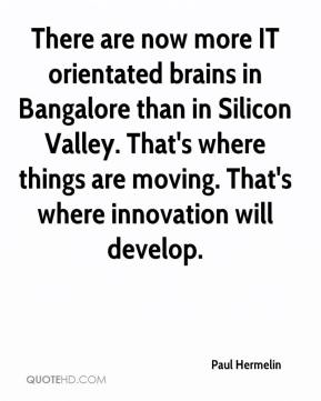 Paul Hermelin  - There are now more IT orientated brains in Bangalore than in Silicon Valley. That's where things are moving. That's where innovation will develop.