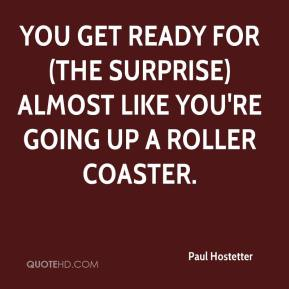 Paul Hostetter  - You get ready for (the surprise) almost like you're going up a roller coaster.