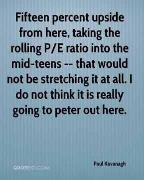 Paul Kavanagh  - Fifteen percent upside from here, taking the rolling P/E ratio into the mid-teens -- that would not be stretching it at all. I do not think it is really going to peter out here.