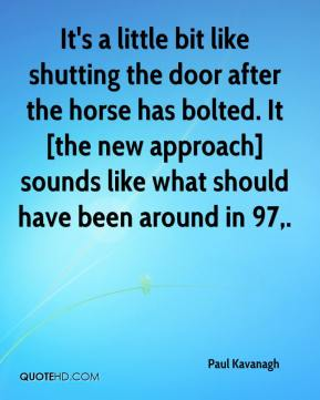 Paul Kavanagh  - It's a little bit like shutting the door after the horse has bolted. It [the new approach] sounds like what should have been around in 97.