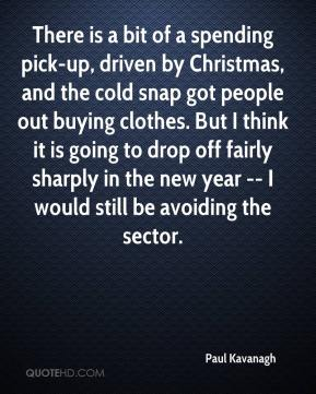 Paul Kavanagh  - There is a bit of a spending pick-up, driven by Christmas, and the cold snap got people out buying clothes. But I think it is going to drop off fairly sharply in the new year -- I would still be avoiding the sector.