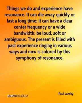 Paul Lansky  - Things we do and experience have resonance. It can die away quickly or last a long time; it can have a clear center frequency or a wide bandwidth; be loud, soft or ambiguous. The present is filled with past experience ringing in various ways and now is colored by this symphony of resonance.