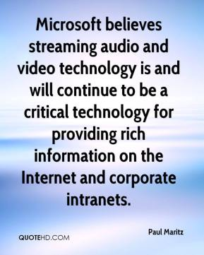 Microsoft believes streaming audio and video technology is and will continue to be a critical technology for providing rich information on the Internet and corporate intranets.