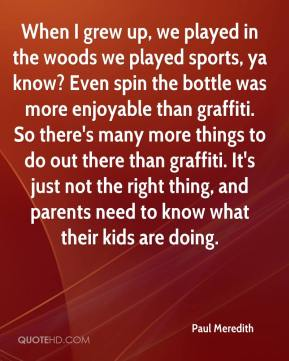 When I grew up, we played in the woods we played sports, ya know? Even spin the bottle was more enjoyable than graffiti. So there's many more things to do out there than graffiti. It's just not the right thing, and parents need to know what their kids are doing.
