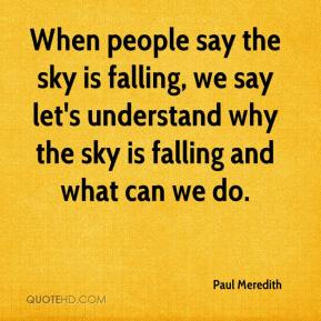 When people say the sky is falling, we say let's understand why the sky is falling and what can we do.
