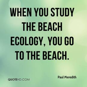 When you study the beach ecology, you go to the beach.