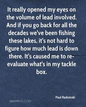 Paul Radomski  - It really opened my eyes on the volume of lead involved. And if you go back for all the decades we've been fishing these lakes, it's not hard to figure how much lead is down there. It's caused me to re-evaluate what's in my tackle box.
