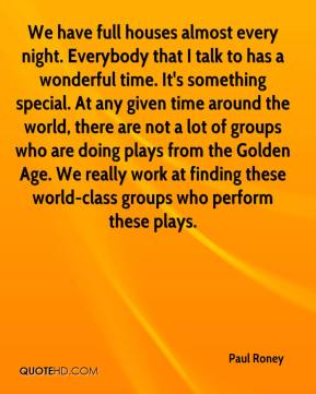 Paul Roney  - We have full houses almost every night. Everybody that I talk to has a wonderful time. It's something special. At any given time around the world, there are not a lot of groups who are doing plays from the Golden Age. We really work at finding these world-class groups who perform these plays.
