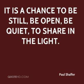Paul Shaffer  - It is a chance to be still, be open, be quiet, to share in the light.