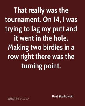 Paul Stankowski  - That really was the tournament. On 14, I was trying to lag my putt and it went in the hole. Making two birdies in a row right there was the turning point.