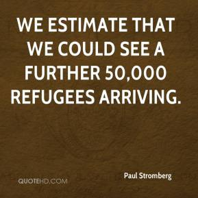 Paul Stromberg  - We estimate that we could see a further 50,000 refugees arriving.