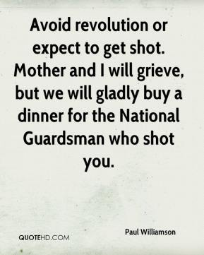 Paul Williamson  - Avoid revolution or expect to get shot. Mother and I will grieve, but we will gladly buy a dinner for the National Guardsman who shot you.