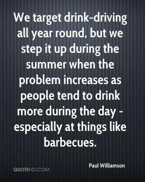 Paul Williamson  - We target drink-driving all year round, but we step it up during the summer when the problem increases as people tend to drink more during the day - especially at things like barbecues.