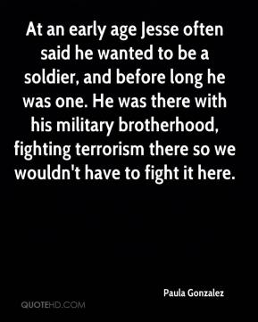 Paula Gonzalez  - At an early age Jesse often said he wanted to be a soldier, and before long he was one. He was there with his military brotherhood, fighting terrorism there so we wouldn't have to fight it here.