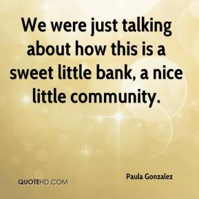 Paula Gonzalez  - We were just talking about how this is a sweet little bank, a nice little community.