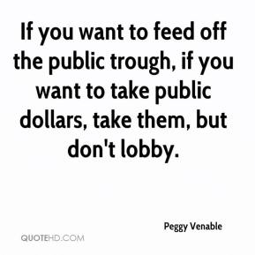 Peggy Venable  - If you want to feed off the public trough, if you want to take public dollars, take them, but don't lobby.