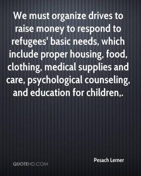 Pesach Lerner  - We must organize drives to raise money to respond to refugees' basic needs, which include proper housing, food, clothing, medical supplies and care, psychological counseling, and education for children.