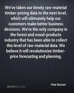 We've taken our timely raw-material timber-pricing data to the next level, which will ultimately help our customers make better business decisions. We're the only company in the forest and wood-products industry that has been able to collect this level of raw-material data. We believe it will revolutionize timber-price forecasting and planning.