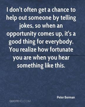 Peter Berman  - I don't often get a chance to help out someone by telling jokes, so when an opportunity comes up, it's a good thing for everybody. You realize how fortunate you are when you hear something like this.